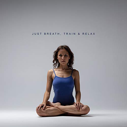 Just Breath, Train & Relax: New Age 2019 Music for Yoga Training & Relaxation, Fight with Bad Emotions, Improve Your Mood, Learn to Be Happy