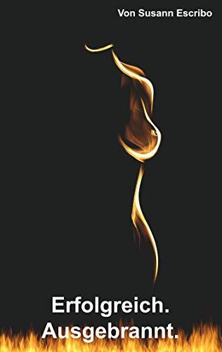 Erfolgreich. Ausgebrannt.: Burnout. Symptome. Ursachen. Lösungen.