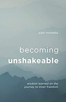 Becoming Unshakeable: Wisdom Learned on the Journey to Inner Freedom by [Patti Montella]