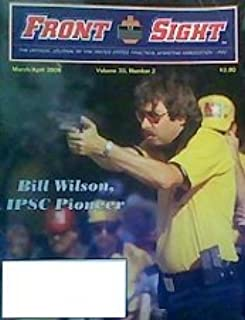 Front Sight: Bill Wilson, IPSC Pioneer (March/April 2006) (The Official Journal of the United States Practical Shooting Association/IPSC, Volume 23, Number 2)