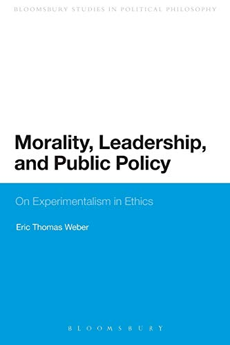 Morality, Leadership, and Public Policy: On Experimentalism in Ethics (Bloomsbury Research in Political Philosophy)