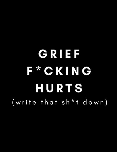 Grief F*cking Hurts, Write That Sh*t Down: Grieving Journal (Gift for Friends/ Family/Best Friend) (Memorial/Mourning/Bereavement/Funeral/Grief Present) (Modern, Not Flowery Traditional)