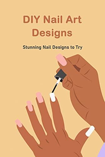 DIY Nail Art Designs: Stunning Nail Designs to Try: Nail Art Design (English Edition)
