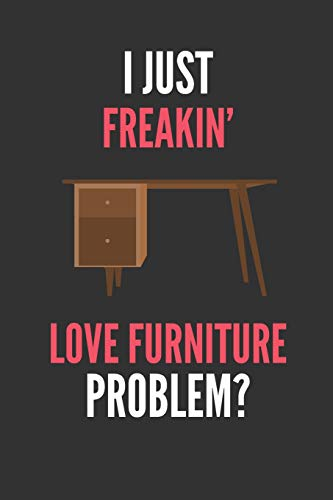 I Just Freakin' Love Furniture: Furniture Lover's Lined Notebook Journal 110 Pages Great Gift