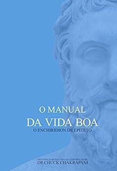 O Manual da Vida Boa: O Enchiridion de Epiteto por [Chuck Chakrapani, Alan Michel Willms Quinot]