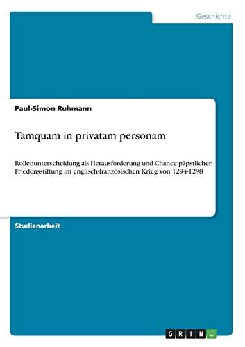 Tamquam in privatam personam: Rollenunterscheidung als Herausforderung und Chance päpstlicher Friedensstiftung im englisch-französischen Krieg von 1294-1298