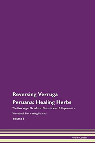 Reversing Verruga Peruana: Healing Herbs The Raw Vegan Plant-Based Detoxification & Regeneration Workbook for Healing Patients....