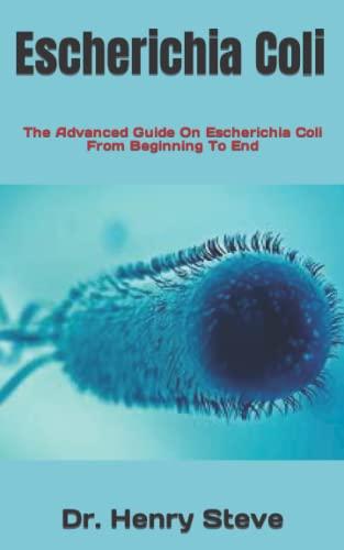 Escherichia Coli: The Advanced Guide On Escherichia Coli From Beginning To End