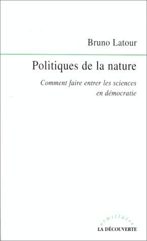 Politiques de la nature. Comment faire entrer les sciences en démocratie