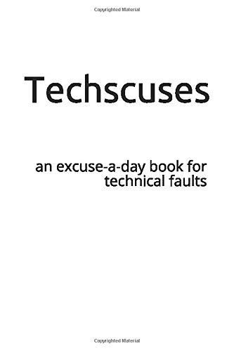Techscuses: an excuse-a-day book for technical faults