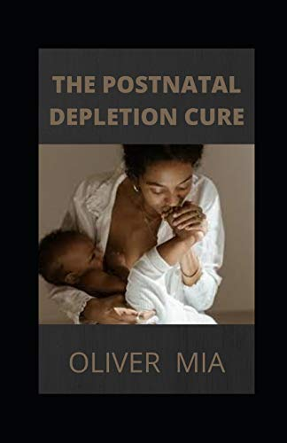 The Postnatal Depletion Cure: A Complete Guide to Rebuilding Your Health and Reclaiming Your Energy for Mothers of Newborns, Toddlers, and Young Children and Restoring Your Vitality