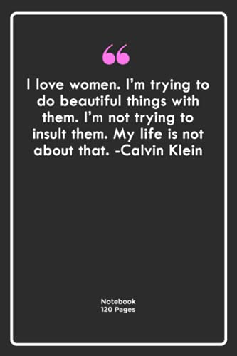 I love women. I'm trying to do beautiful things with them. I'm not trying to insult them. My life is not about that. -Calvin Klein: Notebook Gift with ...  Notebook For Him or Her   120 Pages 6''x 9''