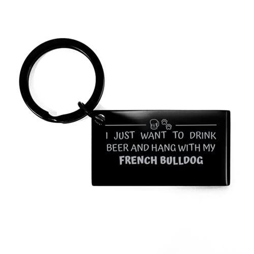 Funny French Bulldog Black Keychain, I Just Want to Drink Beer and Hang with My French Bulldog, Best Birthday Chistmas Gifts for Dog Lover