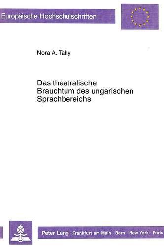 Das theatralische Brauchtum des ungarischen Sprachbereichs: Ein eigenständiges Kapitel der ungarischen Theatergeschichte, exemplarisch untersucht an ... cinématographiques et théâtrales, Band 31)