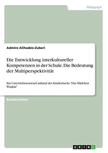 """Die Entwicklung interkultureller Kompetenzen in der Schule. Die Bedeutung der Multiperspektivität: Ein Unterrichtsentwurf anhand des Kinderbuchs """"Das Mädchen Wadjda"""""""