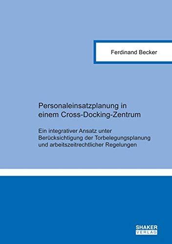Personaleinsatzplanung in einem Cross-Docking-Zentrum: Ein integrativer Ansatz unter Berücksichtigung der Torbelegungsplanung und ... (Berichte aus der Betriebswirtschaft)