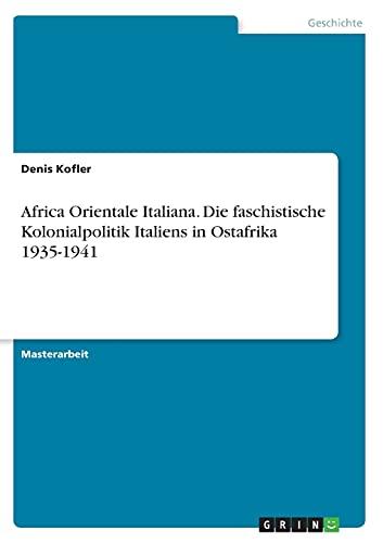 Africa Orientale Italiana. Die faschistische Kolonialpolitik Italiens in Ostafrika 1935-1941