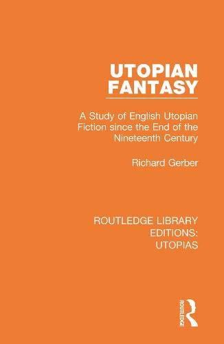 Utopian Fantasy: A Study of English Utopian Fiction since the End of the Nineteenth Century: 3 (Routledge Library Editions: Utopias)