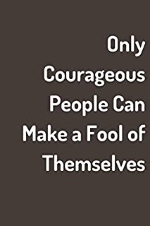 Only Courageous People Can Make a Fool of Themselves: Inspirational Journal for Those Seeking Courage and Contentment