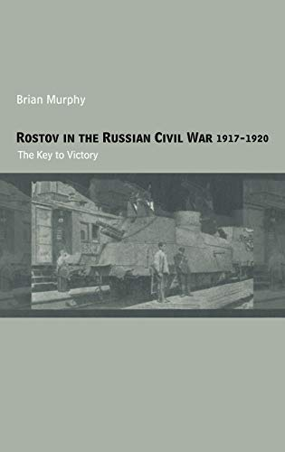 Rostov in the Russian Civil War, 1917-1920: The Key to Victory (Cass Military Studies)