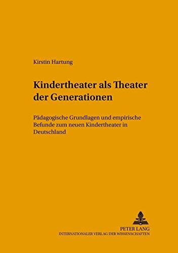 Kindertheater als «Theater der Generationen»: Pädagogische Grundlagen und empirische Befunde zum neuen Kindertheater in Deutschland (Kinder-, Schul- ... - Beiträge zu Theorie und Praxis, Band 11)