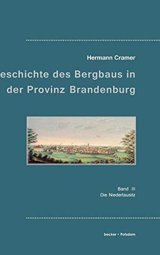 Beiträge zur Geschichte des Bergbaues in der Provinz Brandenburg.: Band 3. Die Niederlausitz.: Band III, Die Niederlausitz (Industrie- und Handwerksgeschichte)
