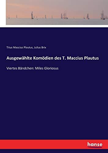 Ausgewählte Komödien des T. Maccius Plautus: Viertes Bändchen: Miles Gloriosus