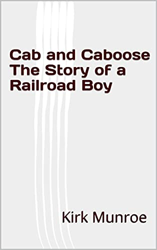 Cab and Caboose The Story of a Railroad Boy (English Edition)