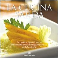 La cucina sarda. Le ricette e i grandi sapori dell'autentica tradizione gastronomica della Sardegna