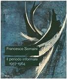 Francesco Somaini. Il periodo informale 1957-1964. Catalogo della mostra (Roma, 20 settembre-25 novembre 2007). Ediz. illustrata