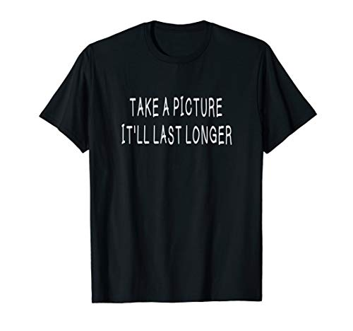 Take A Picture! It'll Last Longer Funny T-Shirt Gifts Idea