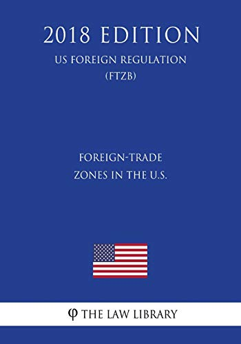 Foreign-Trade Zones in the U.S. (US Foreign Regulation) (FTZB) (2018 Edition)