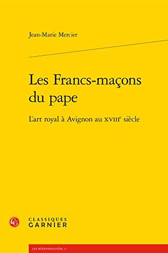 Les Francs-maçons du pape: L'art royal à Avignon au XVIIIe siècle