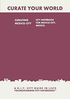 Curating Mexico City: City Notebook For Mexico City, Mexico: A D.I.Y. City Guide In Lists (Curate Your World)