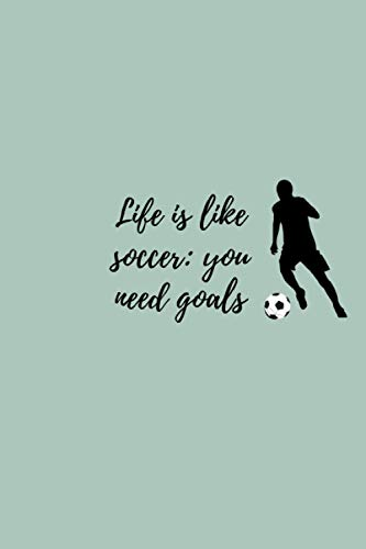 Life is like soccer: you need goals: soccer ball goals notebook journal gift - pretty planner for soccer lovers (6 × 9 ) Plan your days to Organize your life