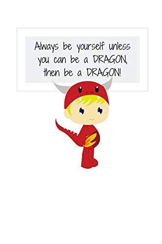 Always be yourself unless you can be a DRAGON, then be a DRAGON!: Notebook/Journal/Diary (6 x 9) 120 Lined pages