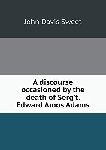 A discourse occasioned by the death of Serg't. Edward Amos Adams