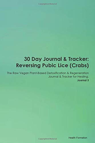 30 Day Journal & Tracker: Reversing Pubic Lice (Crabs) The Raw Vegan Plant-Based Detoxification & Re