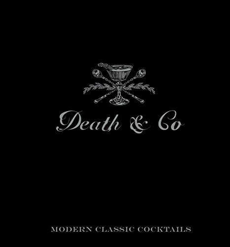 Death & Co.: Modern Classic Cocktails: Modern Classic Cocktails, with More than 500 Recipes
