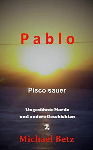 Pisco sauer: Ungesühnte Morde und andere Geschichten 2 (Pablo) (German Edition)