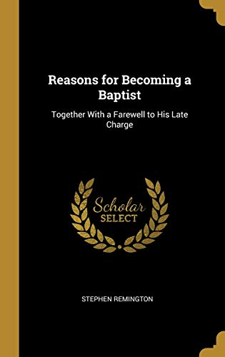 Reasons for Becoming a Baptist: Together With a Farewell to His Late Charge