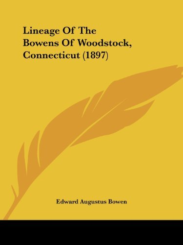 Lineage of the Bowens of Woodstock, Connecticut (1897) by Edward Augustus Bowen (October 01,2008)