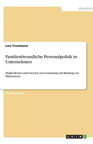 Familienfreundliche Personalpolitik in Unternehmen: Möglichkeiten und Grenzen zur Gewinnung und Bindung von Mitarbeitern