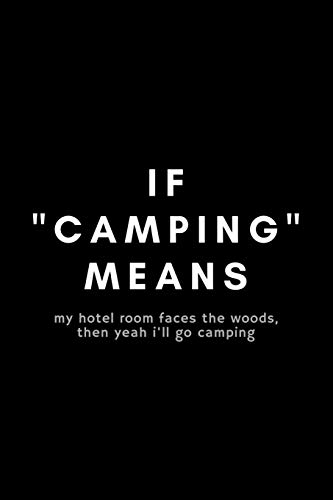 IF 'Camping' Means My Hotel Room Faces The Woods, The Yeah I'll Go Camping: Funny Glamping Notebook Gift Idea For Glamorous, Luxury, Boutique Camping - 120 Pages (6' x 9') Hilarious Gag Present
