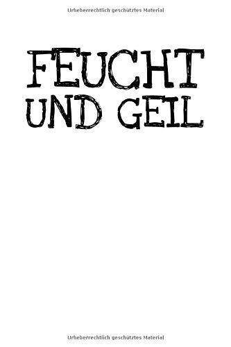 Feucht Und Geil: Notizbuch Journal Tagebuch 100 linierte Seiten   6x9 Zoll (ca. DIN A5)