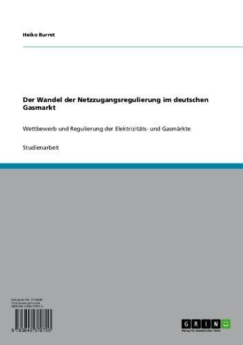 Der Wandel der Netzzugangsregulierung im deutschen Gasmarkt: Wettbewerb und Regulierung der Elektrizitäts- und Gasmärkte (German Edition)