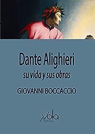 Dante Alighieri: Su vida y sus obras par Giovanni Boccaccio