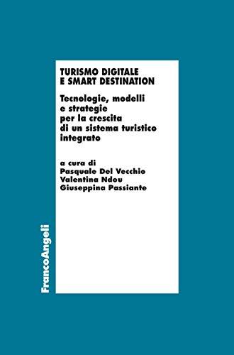 Turismo digitale e smart destination. Tecnologie, modelli e strategie per la crescita di un sistema turistico integrato