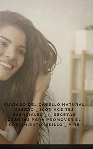 Cuidado del cabello natural casero _ (con aceites esenciales _)_ recetas caseras para promover el crecimiento, brillo _ y re