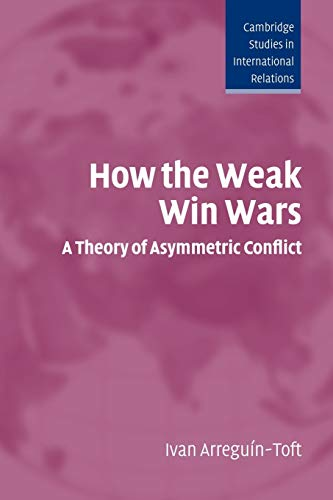 How the Weak Win Wars: A Theory of Asymmetric Conflict (Cambridge Studies in International Relations)